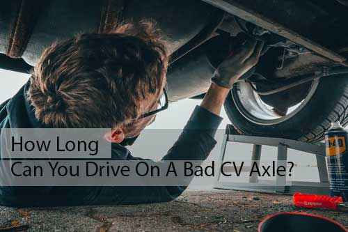 How Long Can You Drive On A Bad CV Axle