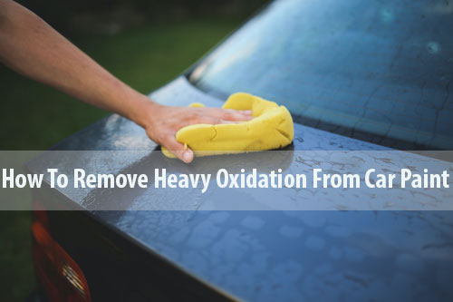 How To Remove Heavy Oxidation From Car Paint